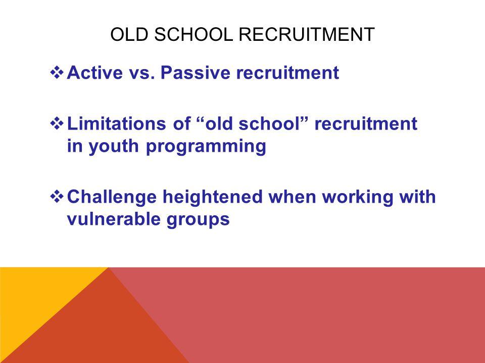 """OLD SCHOOL RECRUITMENT  Active vs. Passive recruitment  Limitations of """"old school"""" recruitment in youth programming  Challenge heightened when wor"""