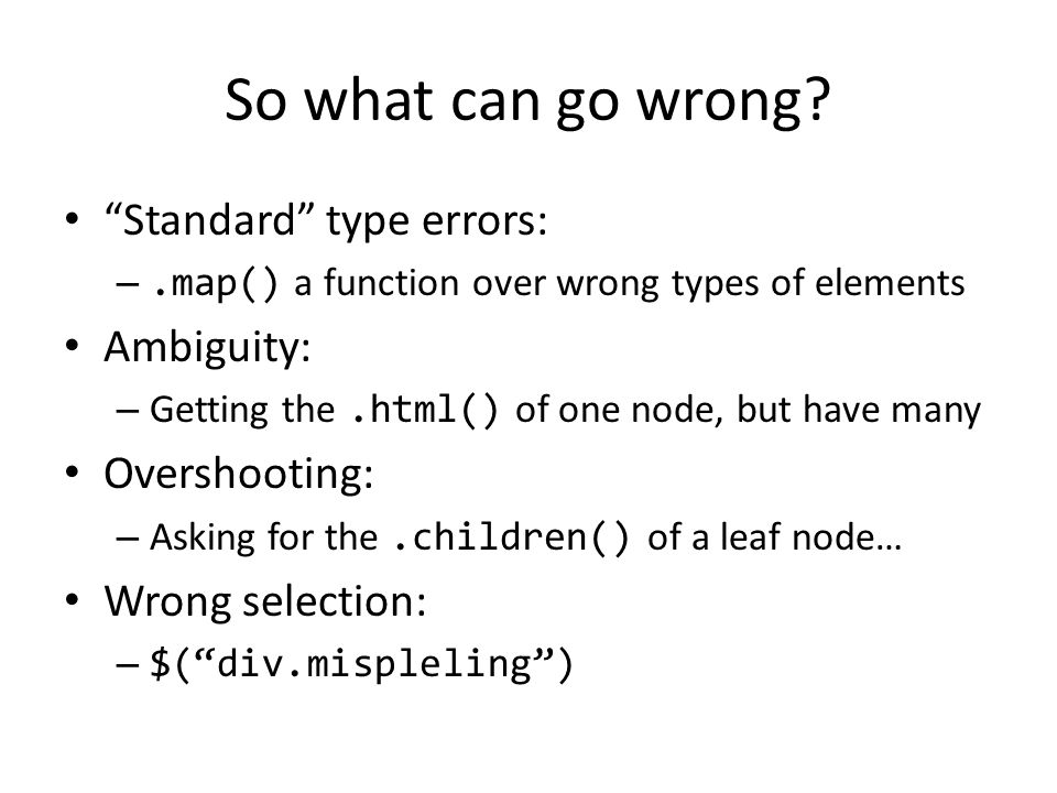 "So what can go wrong? ""Standard"" type errors: –.map() a function over wrong types of elements Ambiguity: – Getting the.html() of one node, but have ma"