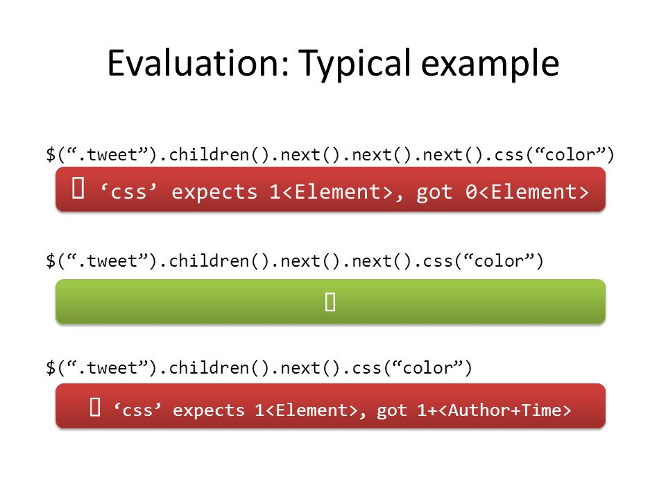 Evaluation: Typical example $( .tweet ).children().next().next().next().css( color ) $( .tweet ).children().next().next().css( color ) $( .tweet ).children().next().css( color )  'css' expects 1, got 0  'css' expects 1, got 1+
