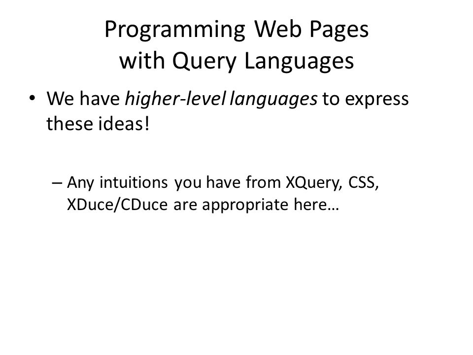 Programming Web Pages with Query Languages We have higher-level languages to express these ideas! – Any intuitions you have from XQuery, CSS, XDuce/CD