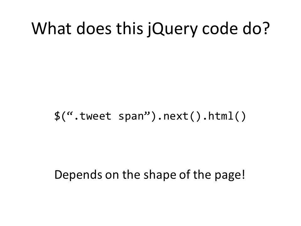 "What does this jQuery code do? $("".tweet span"").next().html() Depends on the shape of the page!"