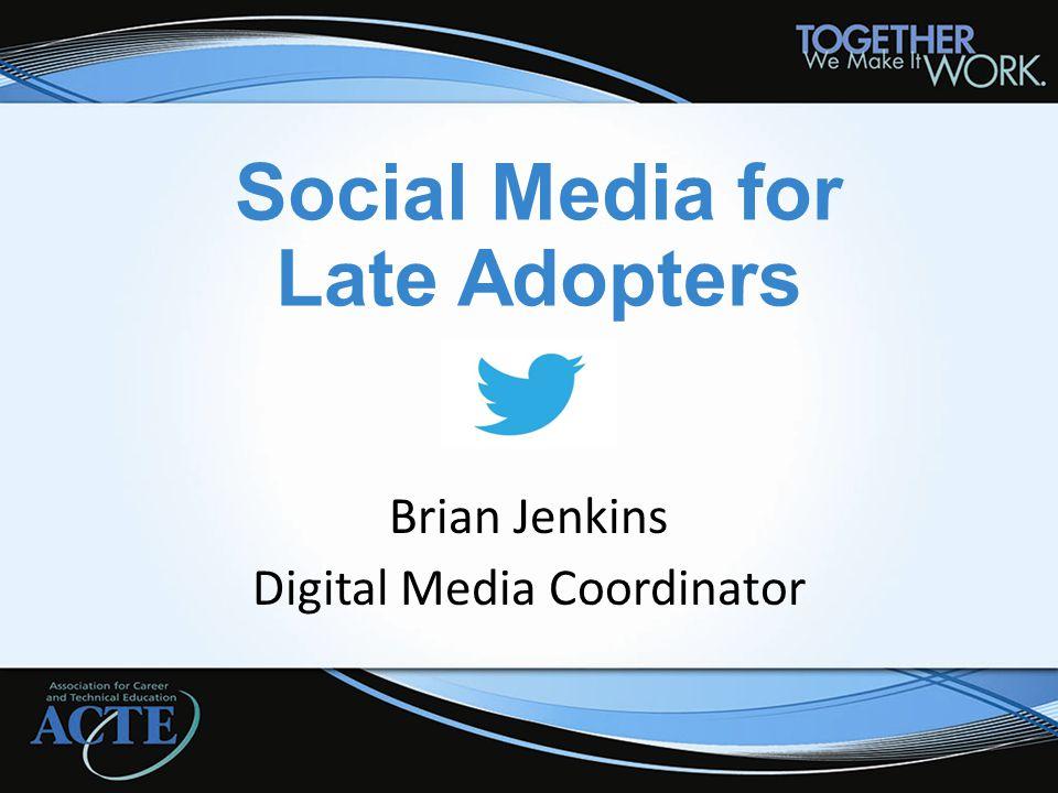Social Media for Late Adopters Brian Jenkins Digital Media Coordinator