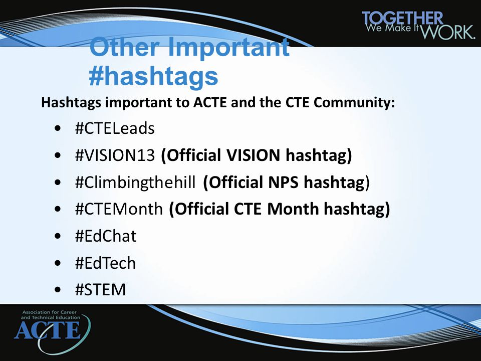 Other Important #hashtags Hashtags important to ACTE and the CTE Community: #CTELeads #VISION13 (Official VISION hashtag) #Climbingthehill (Official N