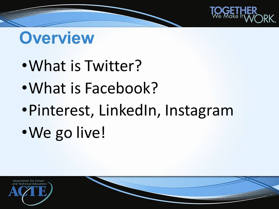 Overview What is Twitter? What is Facebook? Pinterest, LinkedIn, Instagram We go live!