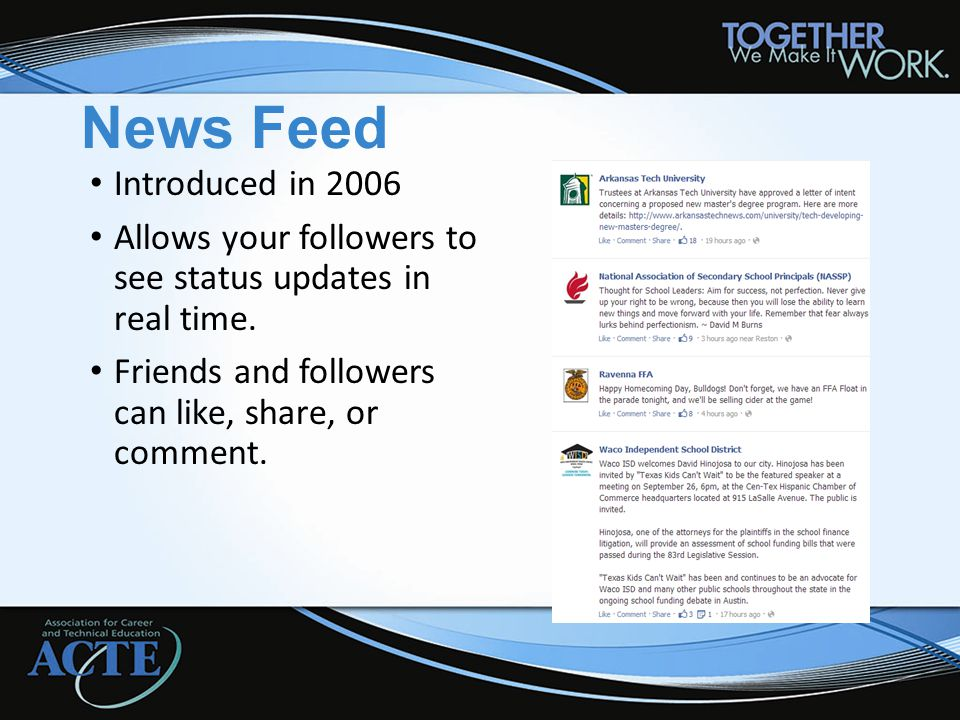 News Feed Introduced in 2006 Allows your followers to see status updates in real time. Friends and followers can like, share, or comment.