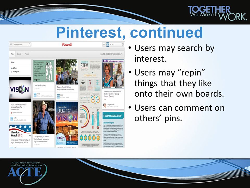 "Pinterest, continued Users may search by interest. Users may ""repin"" things that they like onto their own boards. Users can comment on others' pins."