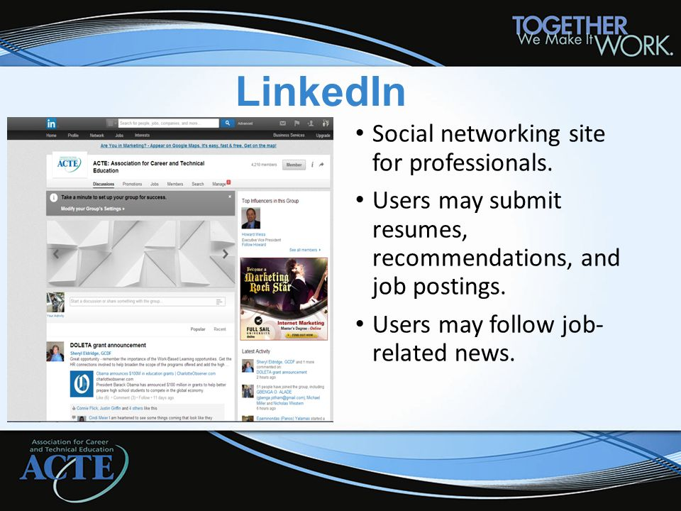 LinkedIn Social networking site for professionals. Users may submit resumes, recommendations, and job postings. Users may follow job- related news.