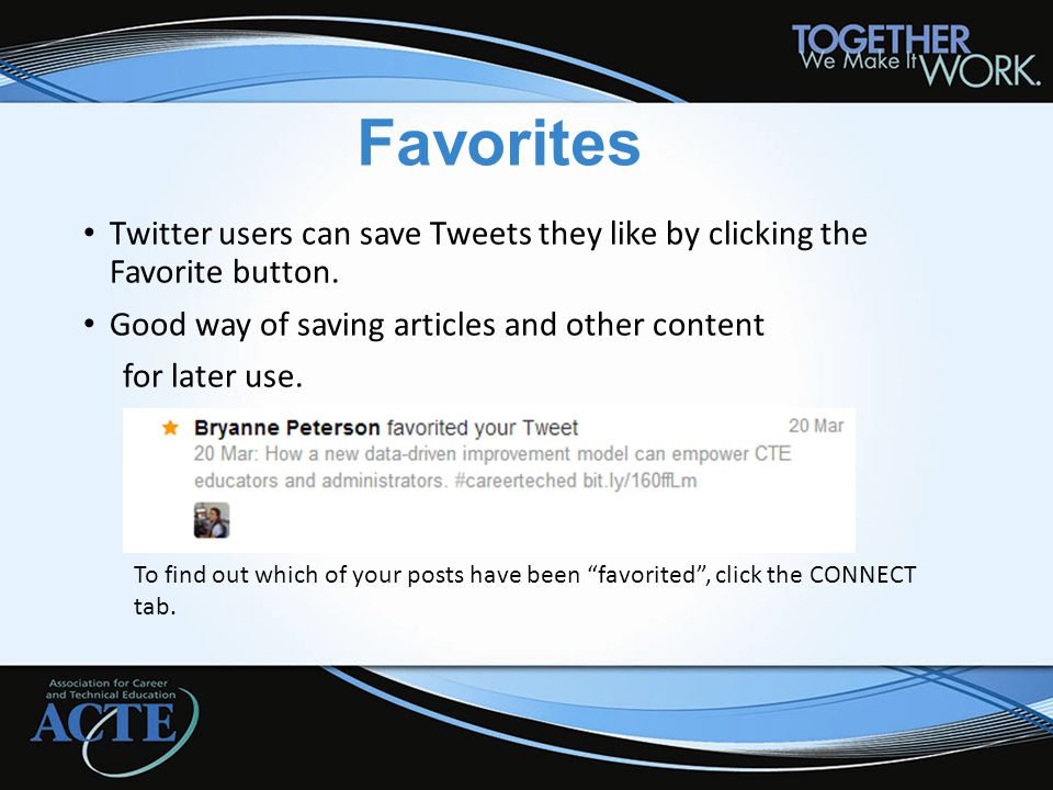 Favorites Twitter users can save Tweets they like by clicking the Favorite button. Good way of saving articles and other content for later use. To fin