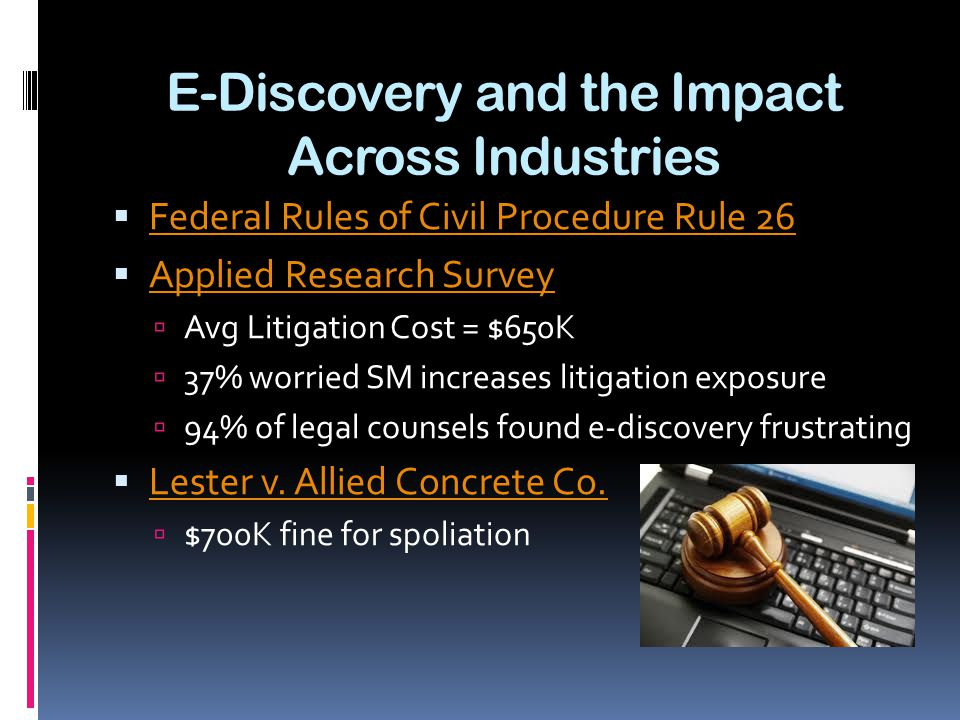 E-Discovery and the Impact Across Industries  Federal Rules of Civil Procedure Rule 26 Federal Rules of Civil Procedure Rule 26  Applied Research Survey Applied Research Survey  Avg Litigation Cost = $650K  37% worried SM increases litigation exposure  94% of legal counsels found e-discovery frustrating  Lester v.