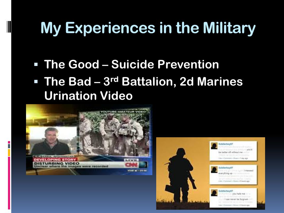 My Experiences in the Military  The Good – Suicide Prevention  The Bad – 3 rd Battalion, 2d Marines Urination Video