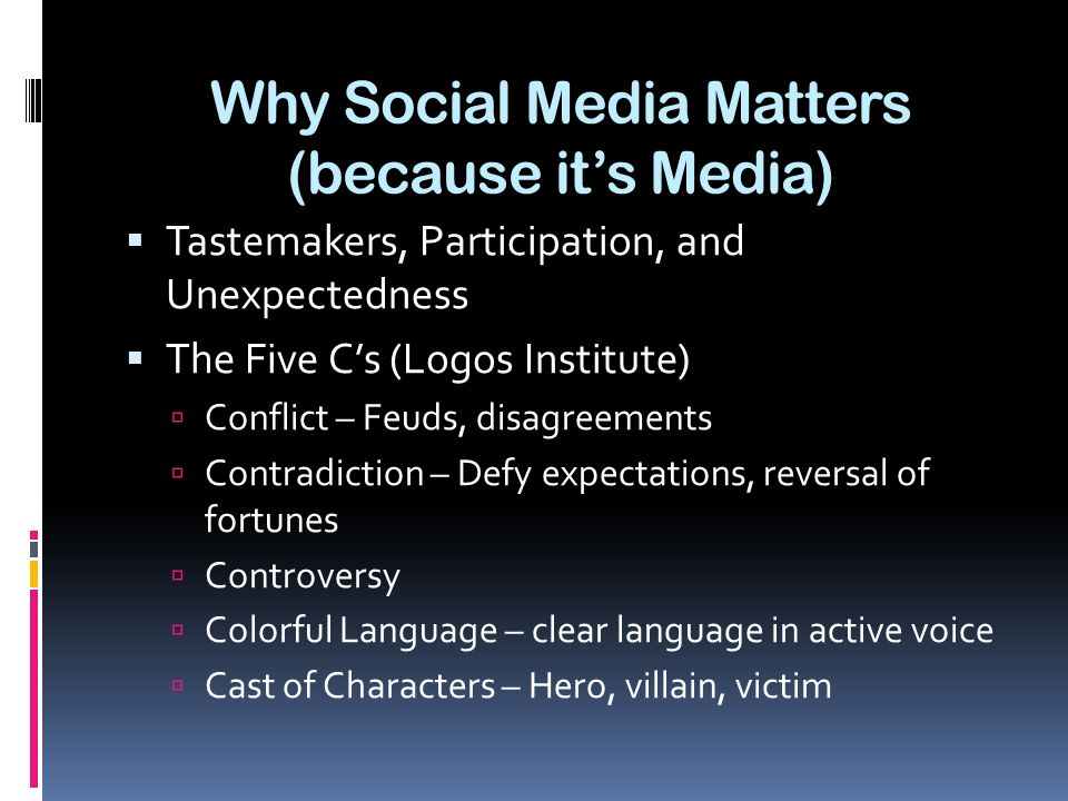Why Social Media Matters (because it's Media)  Tastemakers, Participation, and Unexpectedness  The Five C's (Logos Institute)  Conflict – Feuds, disagreements  Contradiction – Defy expectations, reversal of fortunes  Controversy  Colorful Language – clear language in active voice  Cast of Characters – Hero, villain, victim