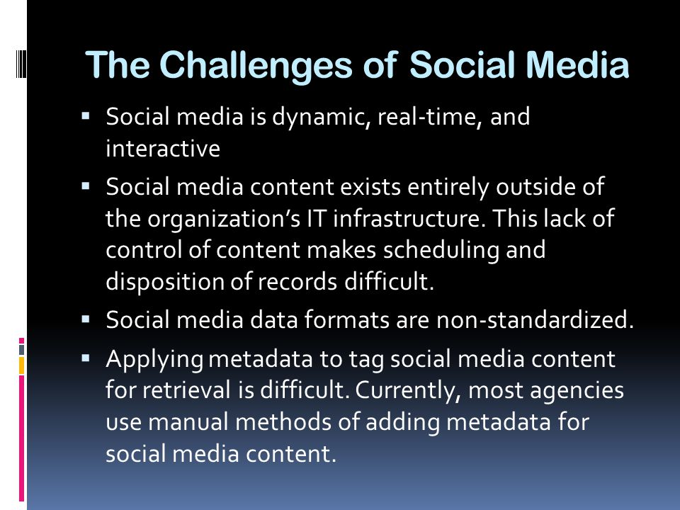 The Challenges of Social Media  Social media is dynamic, real-time, and interactive  Social media content exists entirely outside of the organization's IT infrastructure.