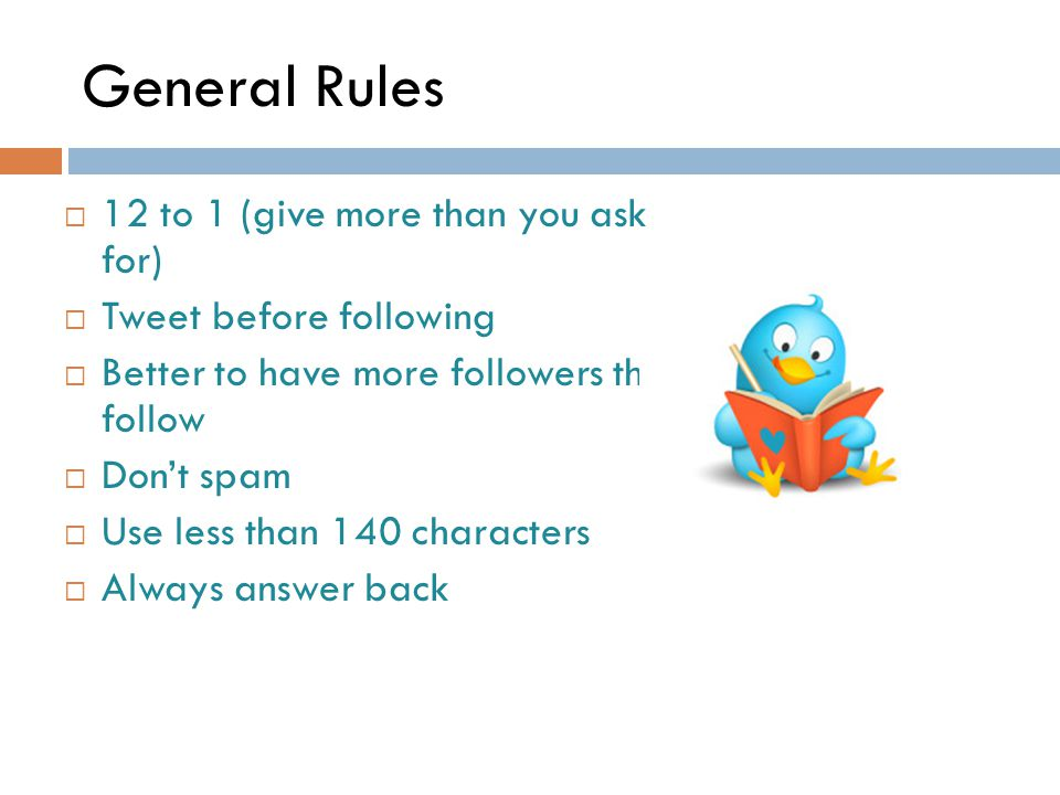 General Rules  12 to 1 (give more than you ask for)  Tweet before following  Better to have more followers than follow  Don't spam  Use less than 140 characters  Always answer back