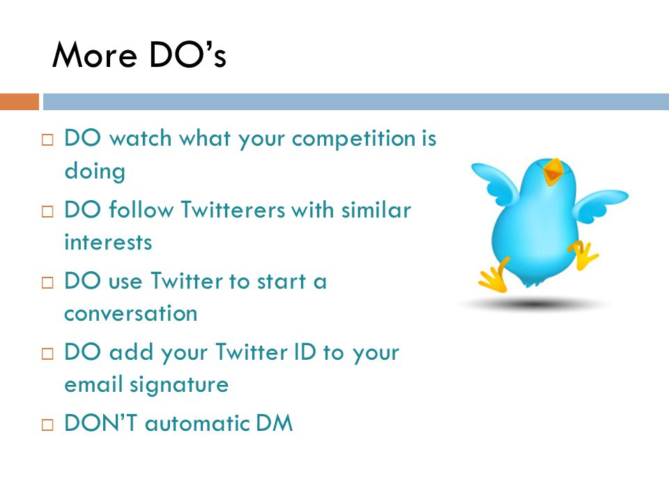 More DO's  DO watch what your competition is doing  DO follow Twitterers with similar interests  DO use Twitter to start a conversation  DO add your Twitter ID to your email signature  DON'T automatic DM