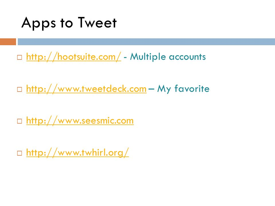 Apps to Tweet  http://hootsuite.com/ - Multiple accounts http://hootsuite.com/  http://www.tweetdeck.com – My favorite http://www.tweetdeck.com  http://www.seesmic.com http://www.seesmic.com  http://www.twhirl.org/ http://www.twhirl.org/