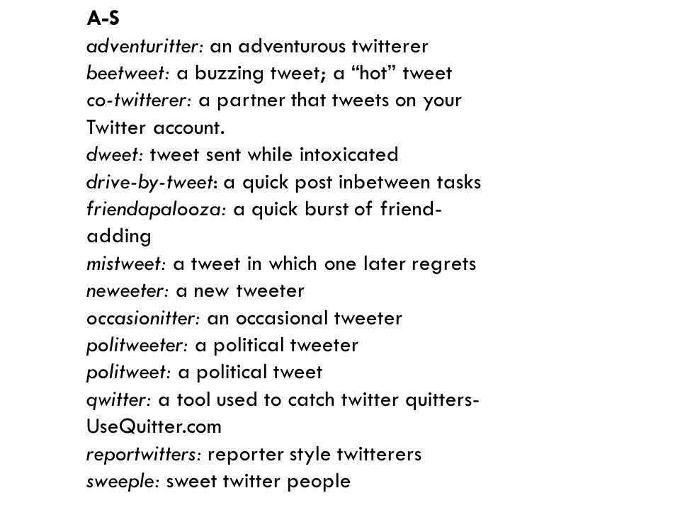 A-S adventuritter: an adventurous twitterer beetweet: a buzzing tweet; a hot tweet co-twitterer: a partner that tweets on your Twitter account.