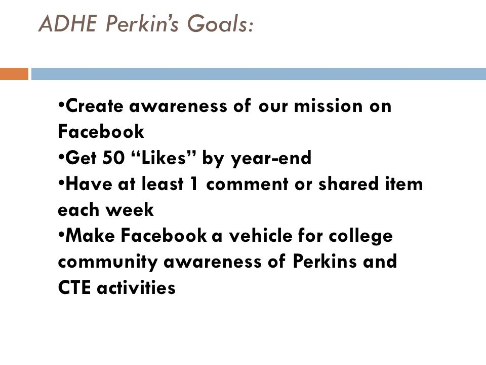 Create awareness of our mission on Facebook Get 50 Likes by year-end Have at least 1 comment or shared item each week Make Facebook a vehicle for college community awareness of Perkins and CTE activities ADHE Perkin's Goals:
