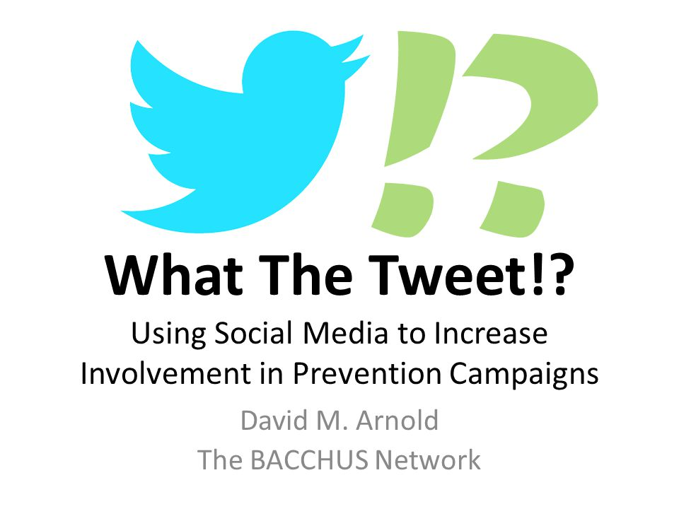 !. What The Tweet!. Using Social Media to Increase Involvement in Prevention Campaigns David M.
