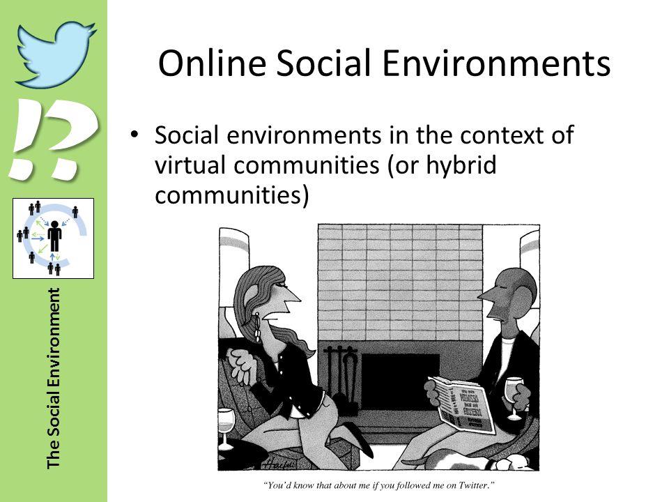 !? The Social Environment Online Social Environments Social environments in the context of virtual communities (or hybrid communities)