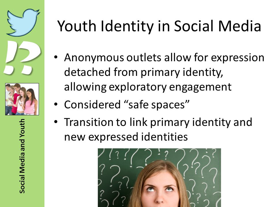 !? Social Media and Youth Youth Identity in Social Media Anonymous outlets allow for expression detached from primary identity, allowing exploratory e