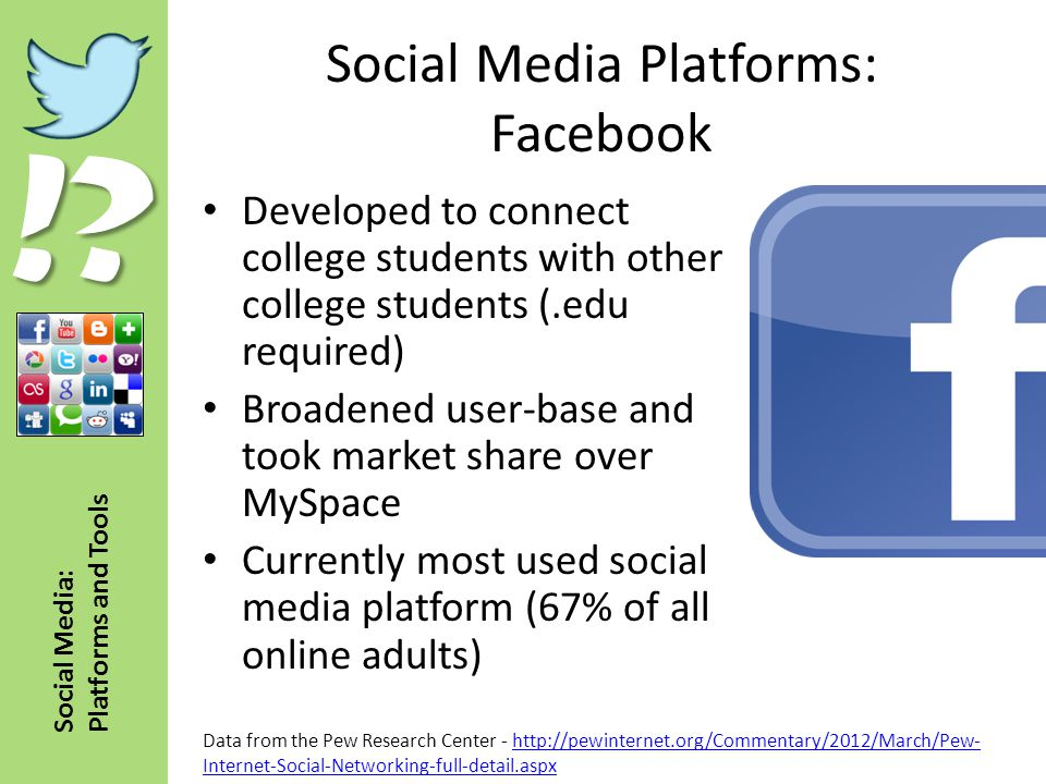 !? Social Media: Platforms and Tools Social Media Platforms: Facebook Developed to connect college students with other college students (.edu required