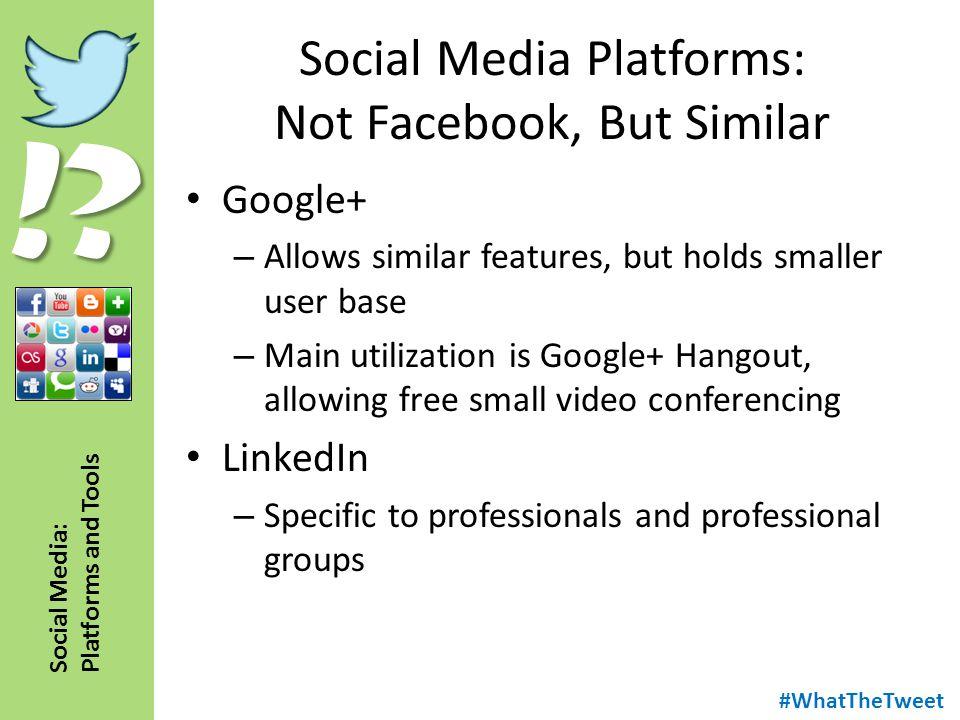 !? Social Media: Platforms and Tools Social Media Platforms: Not Facebook, But Similar Google+ – Allows similar features, but holds smaller user base