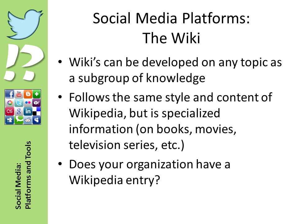 !? Social Media: Platforms and Tools Social Media Platforms: The Wiki Wiki's can be developed on any topic as a subgroup of knowledge Follows the same
