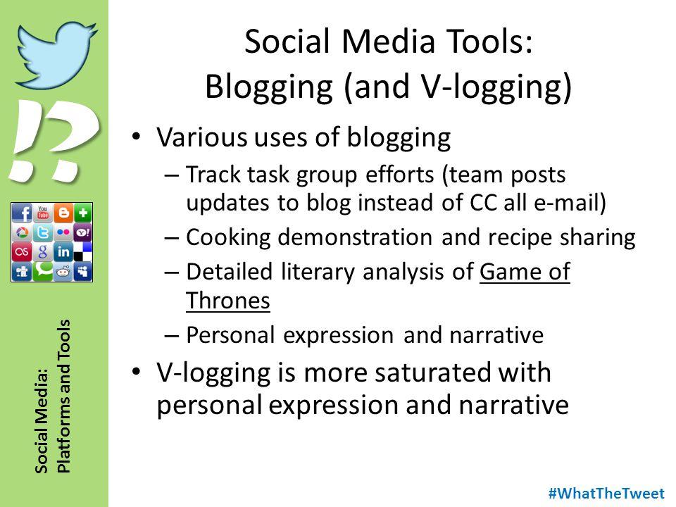 !? Social Media: Platforms and Tools Social Media Tools: Blogging (and V-logging) Various uses of blogging – Track task group efforts (team posts upda