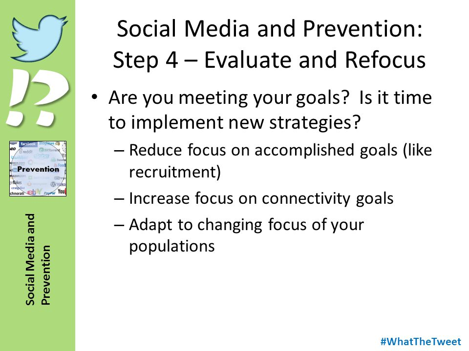 !? Social Media and Prevention Social Media and Prevention: Step 4 – Evaluate and Refocus Are you meeting your goals? Is it time to implement new stra