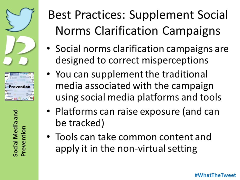 !? Social Media and Prevention Best Practices: Supplement Social Norms Clarification Campaigns Social norms clarification campaigns are designed to co