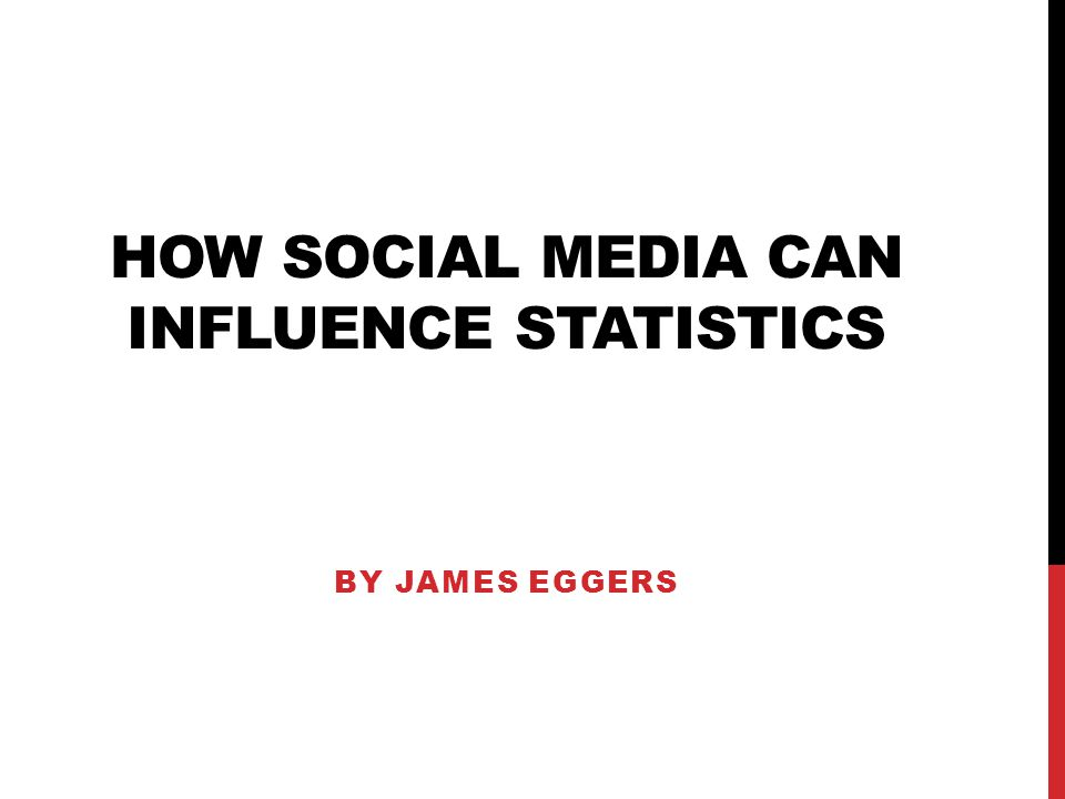 HOW SOCIAL MEDIA CAN INFLUENCE STATISTICS BY JAMES EGGERS