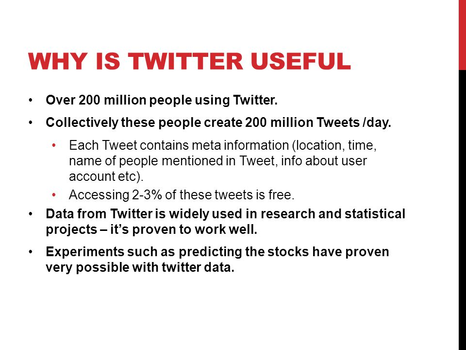 WHY IS TWITTER USEFUL Over 200 million people using Twitter. Collectively these people create 200 million Tweets /day. Each Tweet contains meta inform