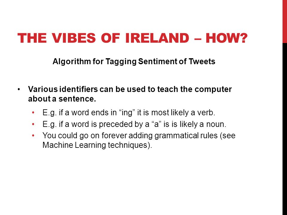 THE VIBES OF IRELAND – HOW? Algorithm for Tagging Sentiment of Tweets Various identifiers can be used to teach the computer about a sentence. E.g. if