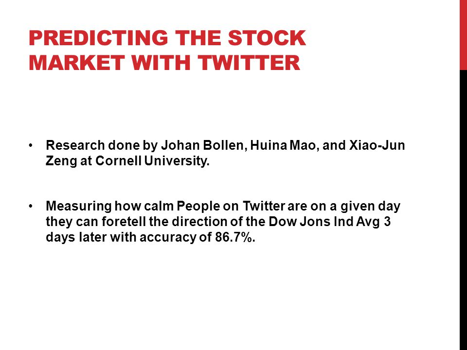 PREDICTING THE STOCK MARKET WITH TWITTER Research done by Johan Bollen, Huina Mao, and Xiao-Jun Zeng at Cornell University.