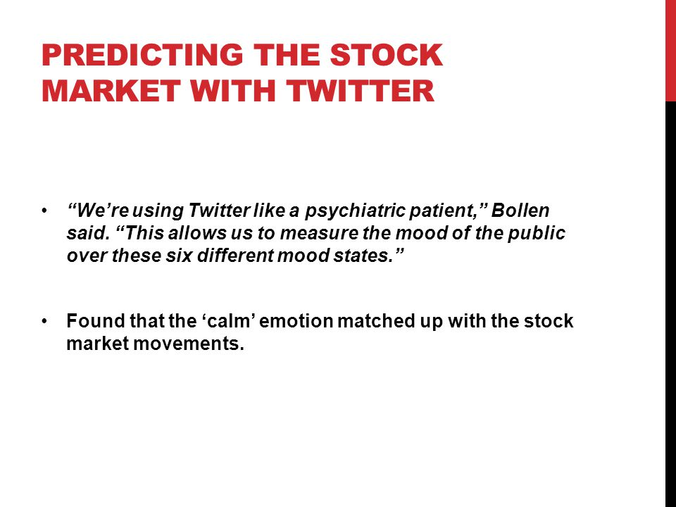 """PREDICTING THE STOCK MARKET WITH TWITTER """"We're using Twitter like a psychiatric patient,"""" Bollen said. """"This allows us to measure the mood of the pub"""
