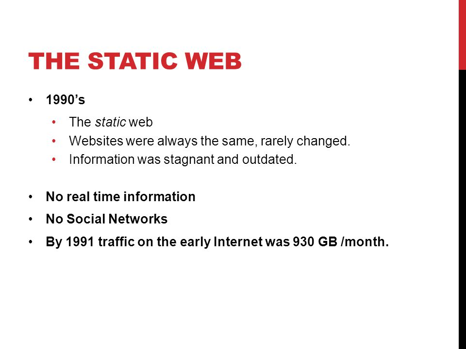 THE STATIC WEB 1990's The static web Websites were always the same, rarely changed. Information was stagnant and outdated. No real time information No