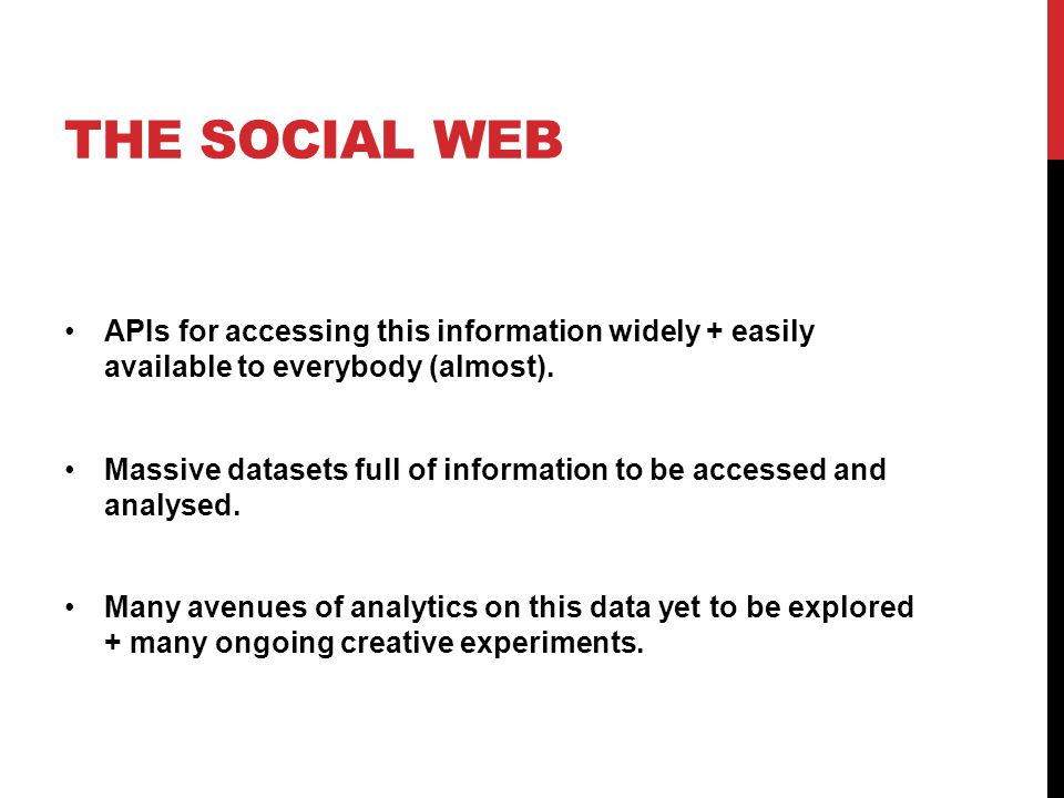 THE SOCIAL WEB APIs for accessing this information widely + easily available to everybody (almost). Massive datasets full of information to be accesse