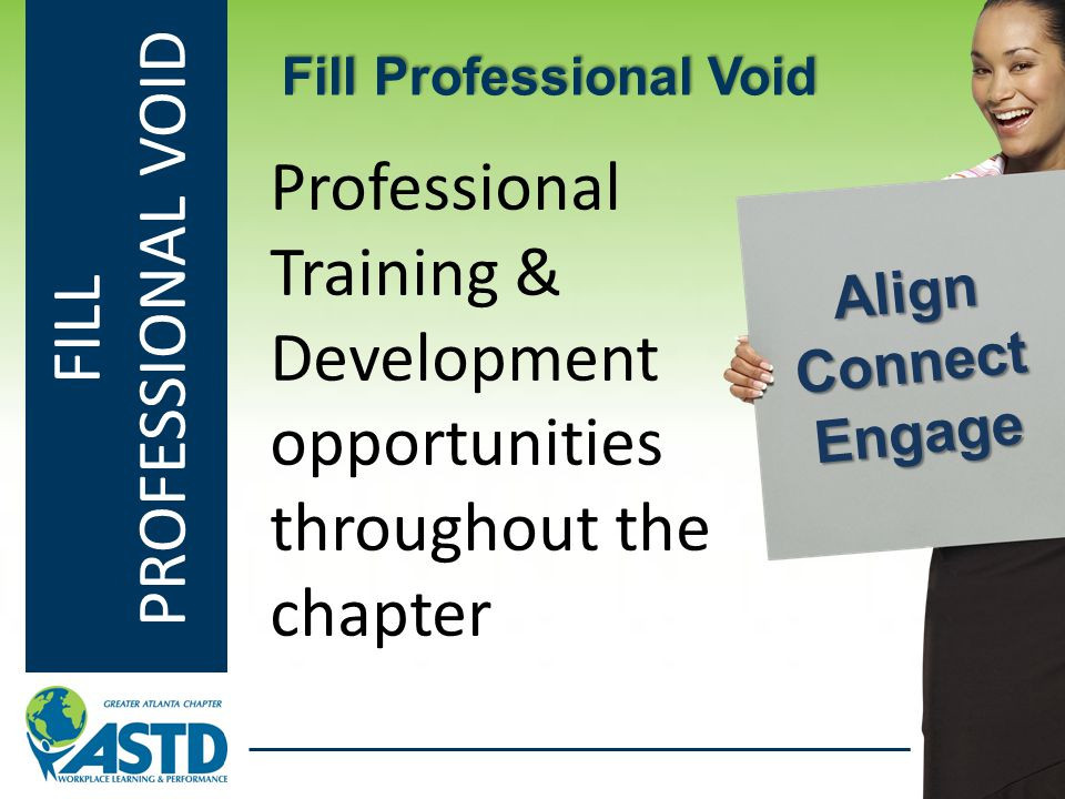 FILL PROFESSIONAL VOID Professional Training & Development opportunities throughout the chapter Fill Professional Void Align Connect Engage