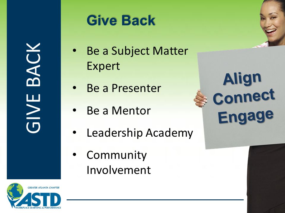 GIVE BACK Be a Subject Matter Expert Be a Presenter Be a Mentor Leadership Academy Community Involvement Give Back Align Connect Engage