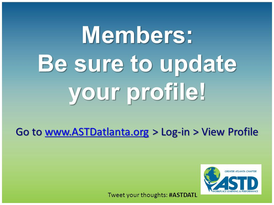 Go to www.ASTDatlanta.org > Log-in > View Profile www.ASTDatlanta.org Members: Be sure to update your profile! Tweet your thoughts: #ASTDATL