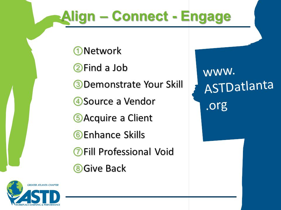 Align – Connect - Engage ①Network ②Find a Job ③Demonstrate Your Skill ④Source a Vendor ⑤Acquire a Client ⑥Enhance Skills ⑦Fill Professional Void ⑧Give