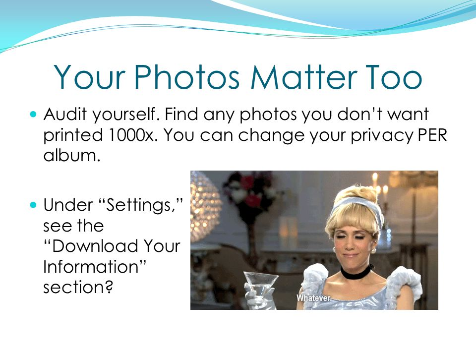 Your Photos Matter Too Audit yourself. Find any photos you don't want printed 1000x.