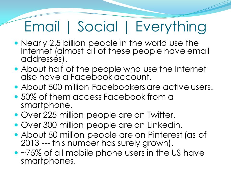 | Social | Everything Nearly 2.5 billion people in the world use the Internet (almost all of these people have  addresses).