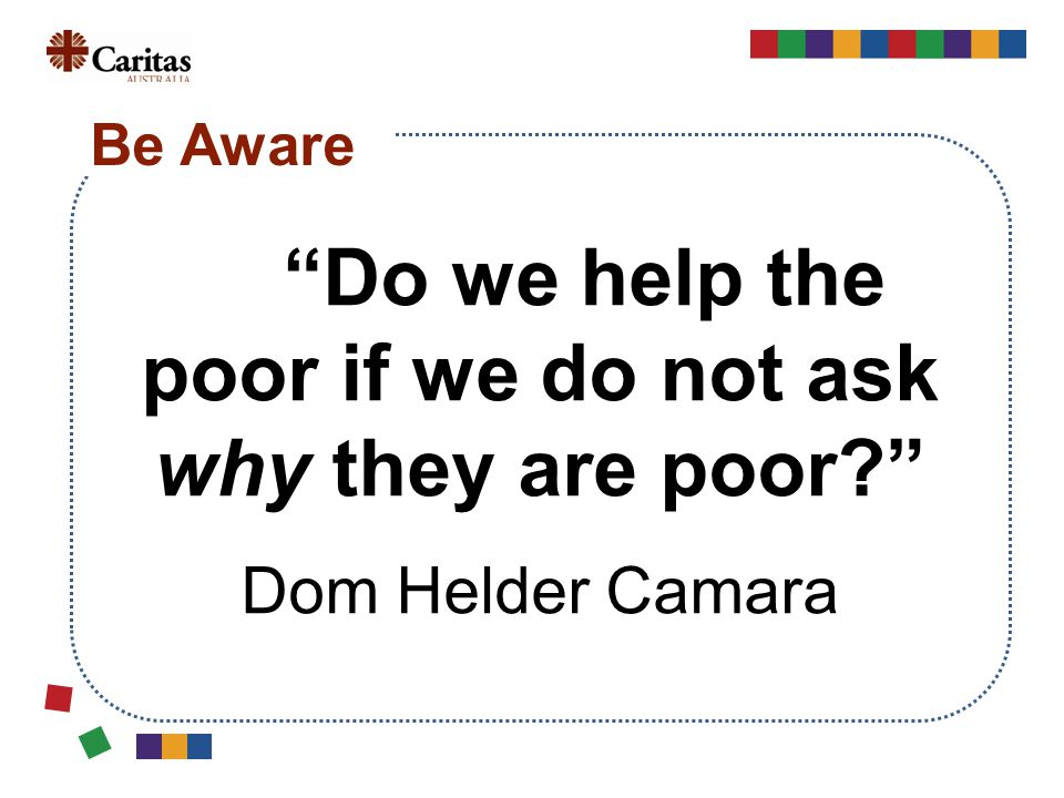 """""""Do we help the poor if we do not ask why they are poor?"""" Dom Helder Camara Be Aware"""