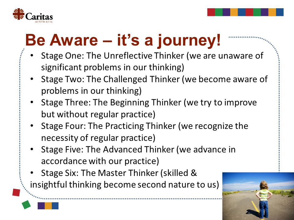 Stage One: The Unreflective Thinker (we are unaware of significant problems in our thinking) Stage Two: The Challenged Thinker (we become aware of problems in our thinking) Stage Three: The Beginning Thinker (we try to improve but without regular practice) Stage Four: The Practicing Thinker (we recognize the necessity of regular practice) Stage Five: The Advanced Thinker (we advance in accordance with our practice) Stage Six: The Master Thinker (skilled & insightful thinking become second nature to us) Be Aware – it's a journey!