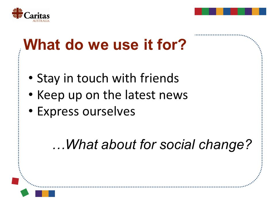 Stay in touch with friends Keep up on the latest news Express ourselves …What about for social change.