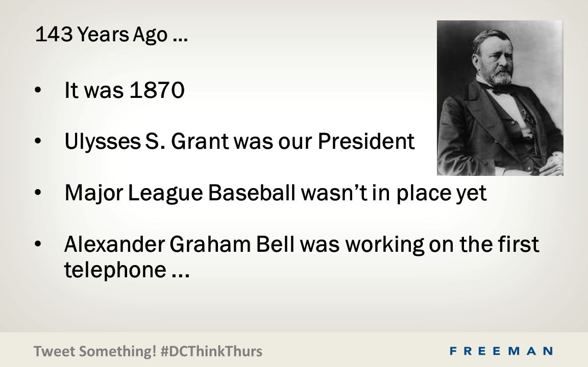 Tweet Something. #DCThinkThurs 143 Years Ago … It was 1870 Ulysses S.