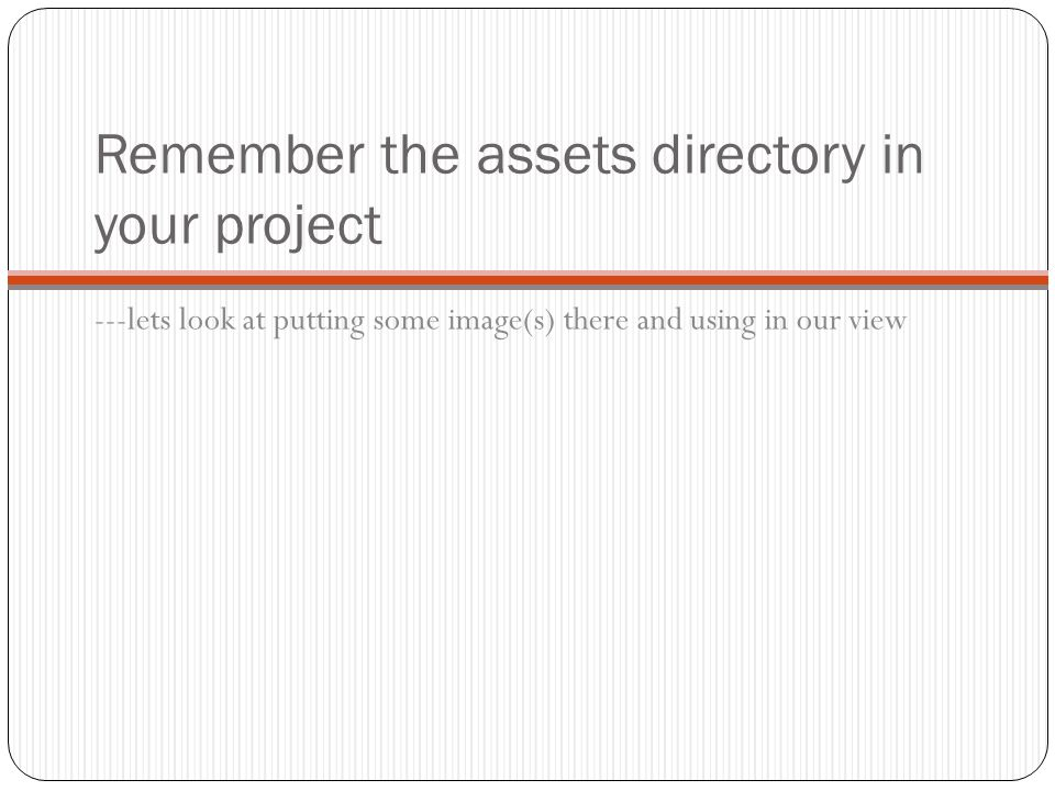 Remember the assets directory in your project ---lets look at putting some image(s) there and using in our view