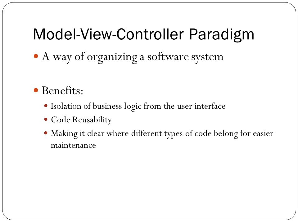 Model-View-Controller Paradigm A way of organizing a software system Benefits: Isolation of business logic from the user interface Code Reusability Making it clear where different types of code belong for easier maintenance