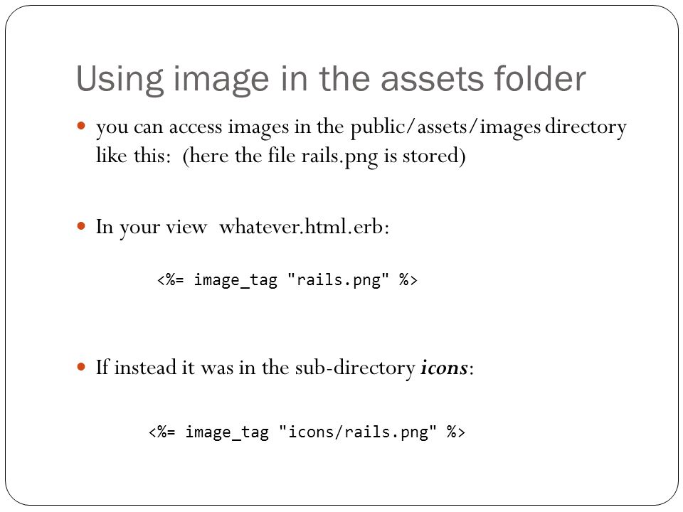 Using image in the assets folder you can access images in the public/assets/images directory like this: (here the file rails.png is stored) In your vi